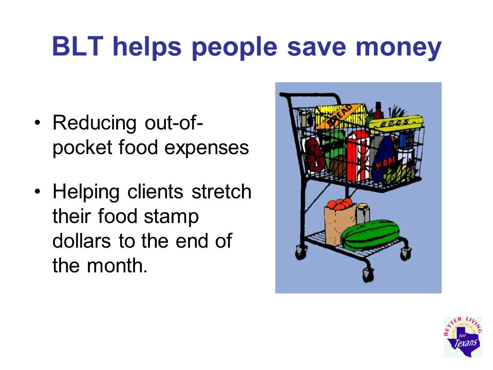 BLT helps people save money Reducing out-of- pocket food expenses Helping clients stretch their food stamp dollars to the end of the month.