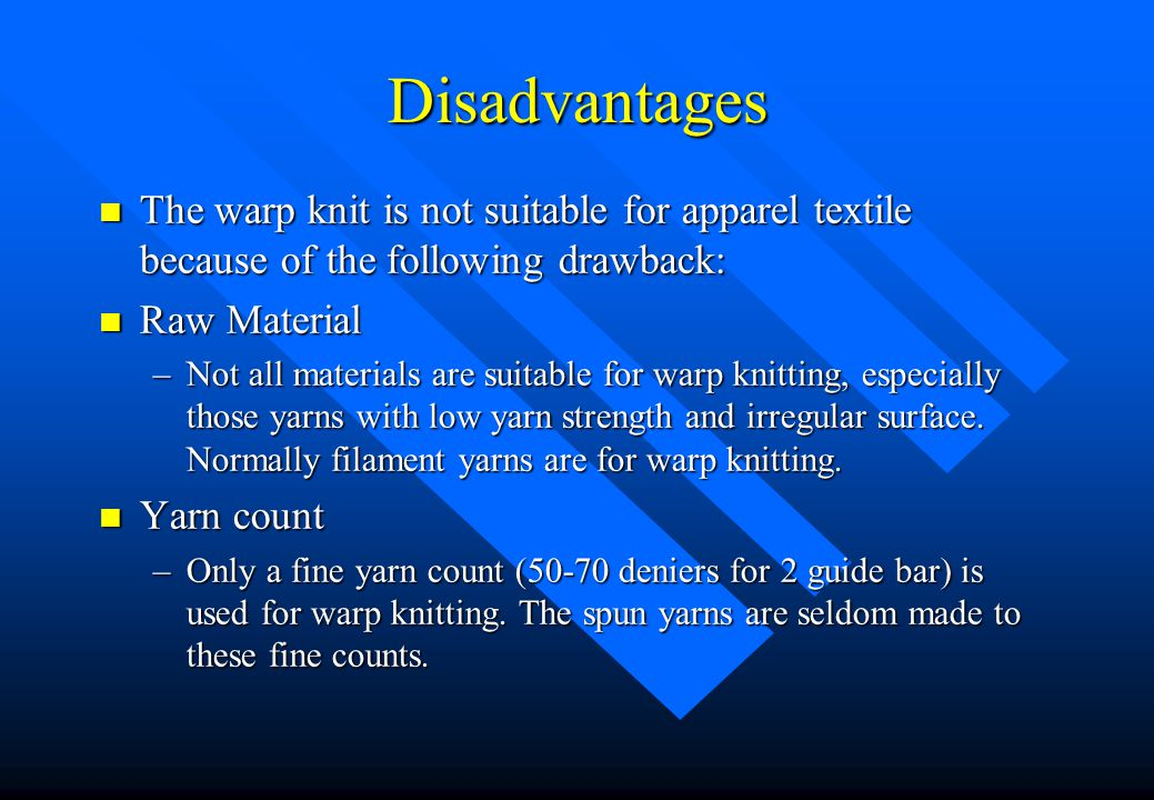 Advantages (II) n Yarn unroving –Yarn cannot be unroved from a warp knit fabric from any edges; this is the clear difference between weft knit fabrics