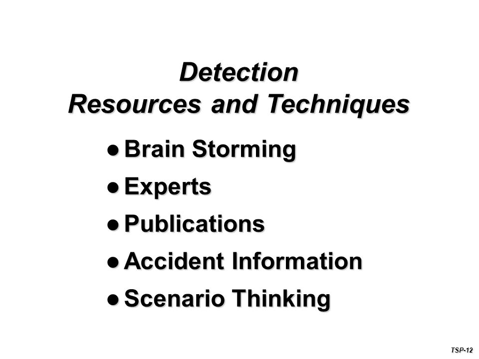 Brain Storming Brain Storming Experts Experts Publications Publications Accident Information Accident Information Scenario Thinking Scenario Thinking Detection Resources and Techniques TSP-12