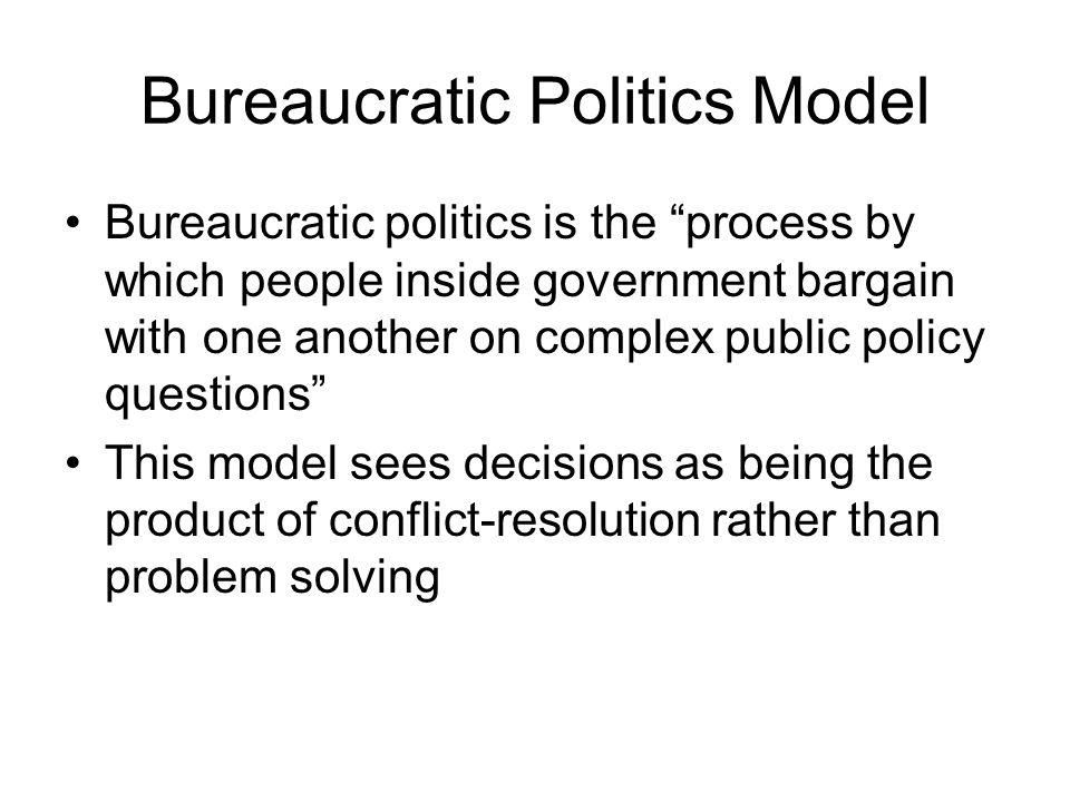 "Bureaucratic Politics Model Bureaucratic politics is the ""process by which people inside government bargain with one another on complex public policy"