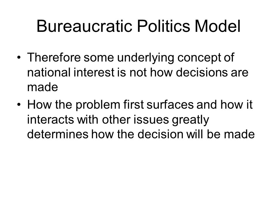 Bureaucratic Politics Model Therefore some underlying concept of national interest is not how decisions are made How the problem first surfaces and ho
