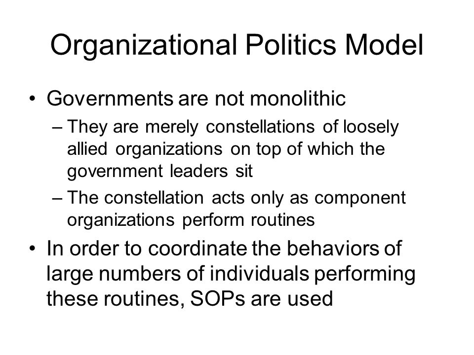 Organizational Politics Model Governments are not monolithic –They are merely constellations of loosely allied organizations on top of which the gover