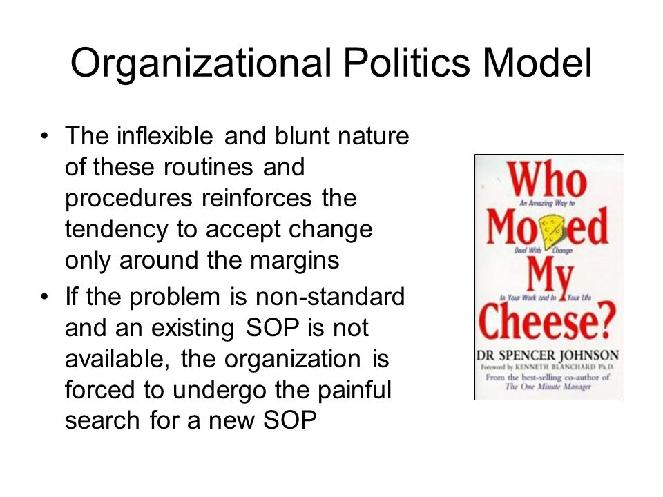 Organizational Politics Model The inflexible and blunt nature of these routines and procedures reinforces the tendency to accept change only around th