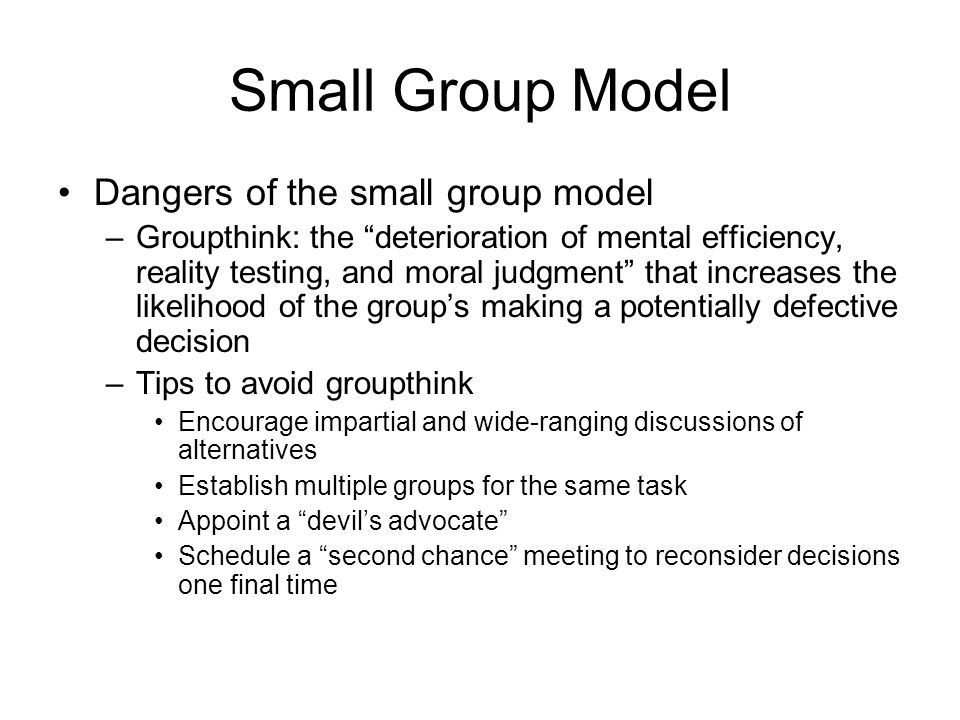 "Small Group Model Dangers of the small group model –Groupthink: the ""deterioration of mental efficiency, reality testing, and moral judgment"" that inc"