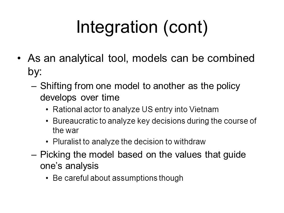Integration (cont) As an analytical tool, models can be combined by: –Shifting from one model to another as the policy develops over time Rational act