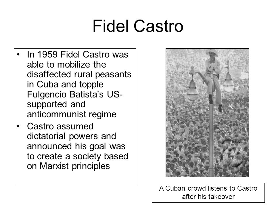 Fidel Castro In 1959 Fidel Castro was able to mobilize the disaffected rural peasants in Cuba and topple Fulgencio Batista's US- supported and anticom