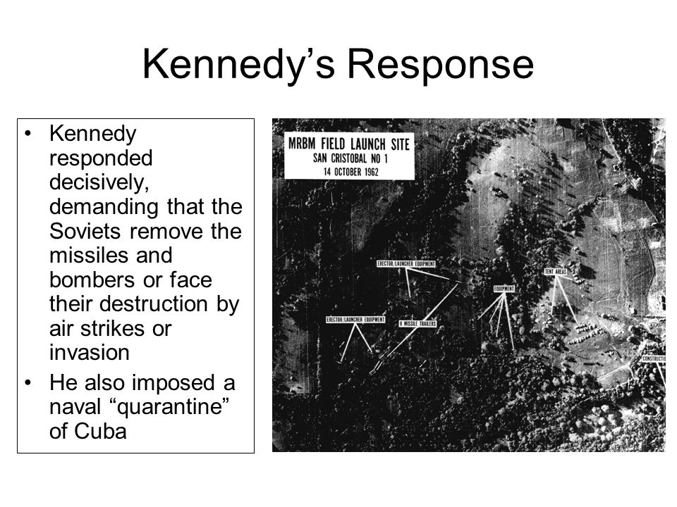 Kennedy's Response Kennedy responded decisively, demanding that the Soviets remove the missiles and bombers or face their destruction by air strikes o