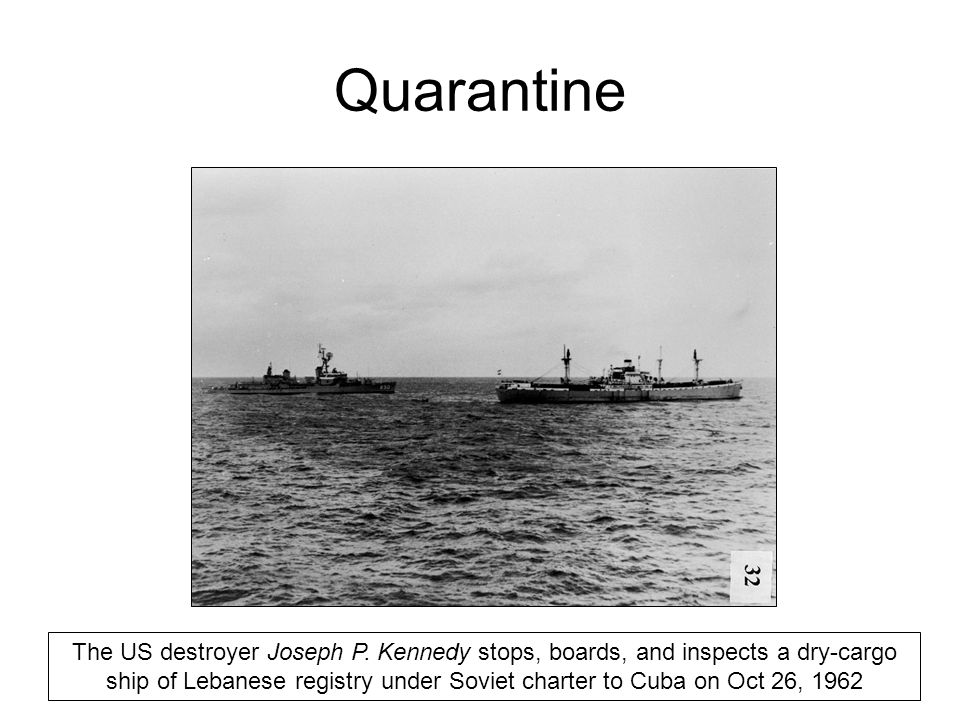 Quarantine The US destroyer Joseph P. Kennedy stops, boards, and inspects a dry-cargo ship of Lebanese registry under Soviet charter to Cuba on Oct 26