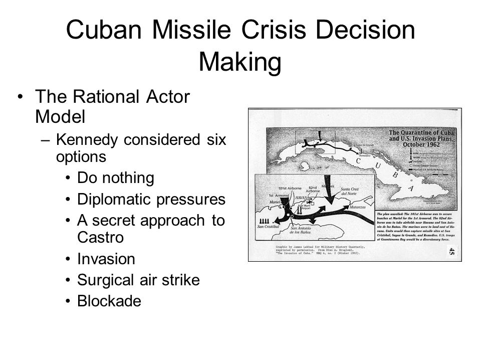 Cuban Missile Crisis Decision Making The Rational Actor Model –Kennedy considered six options Do nothing Diplomatic pressures A secret approach to Cas