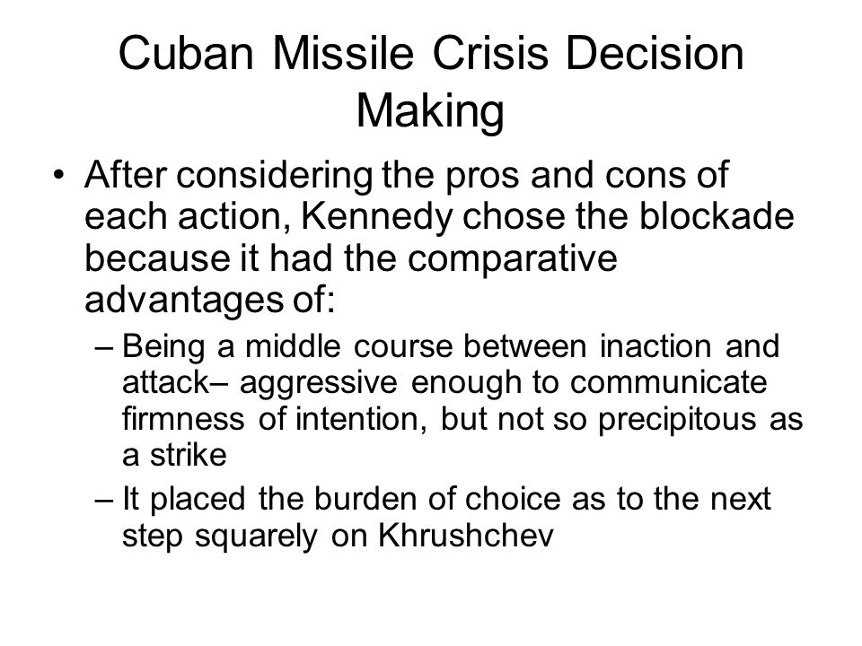 Cuban Missile Crisis Decision Making After considering the pros and cons of each action, Kennedy chose the blockade because it had the comparative adv