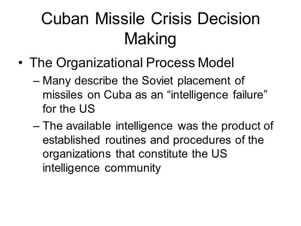 "Cuban Missile Crisis Decision Making The Organizational Process Model –Many describe the Soviet placement of missiles on Cuba as an ""intelligence fail"