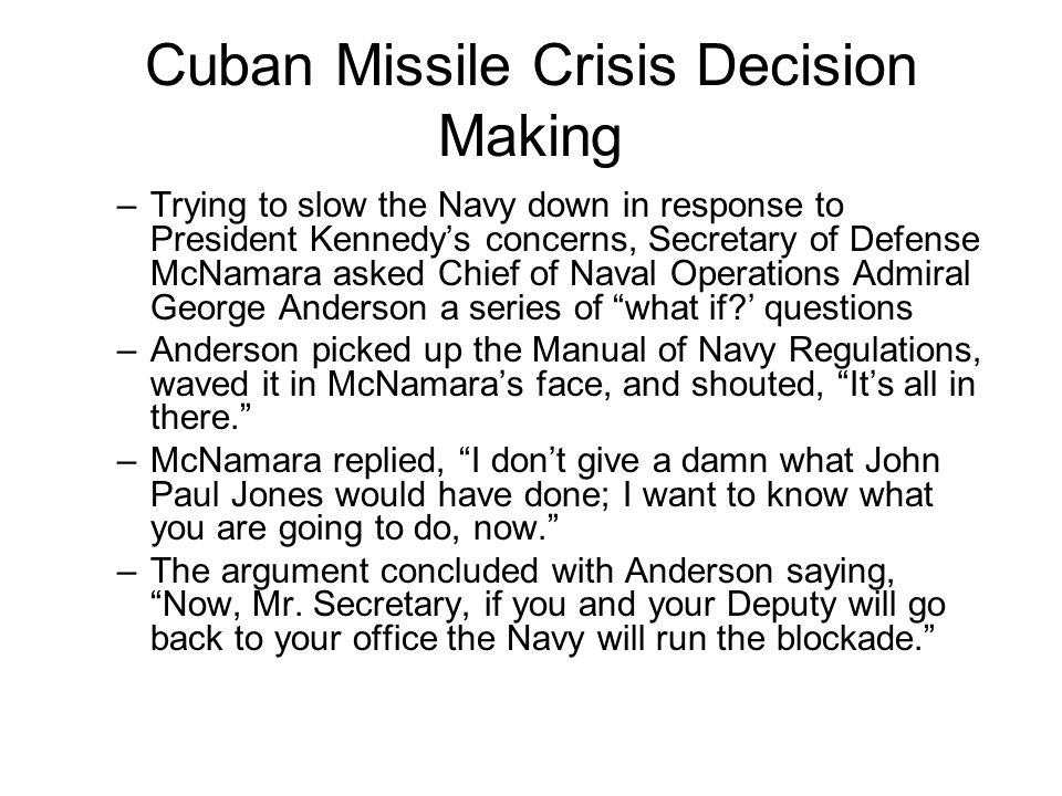 Cuban Missile Crisis Decision Making –Trying to slow the Navy down in response to President Kennedy's concerns, Secretary of Defense McNamara asked Ch