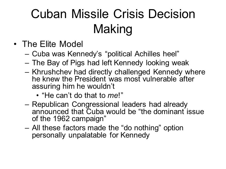"Cuban Missile Crisis Decision Making The Elite Model –Cuba was Kennedy's ""political Achilles heel"" –The Bay of Pigs had left Kennedy looking weak –Khr"