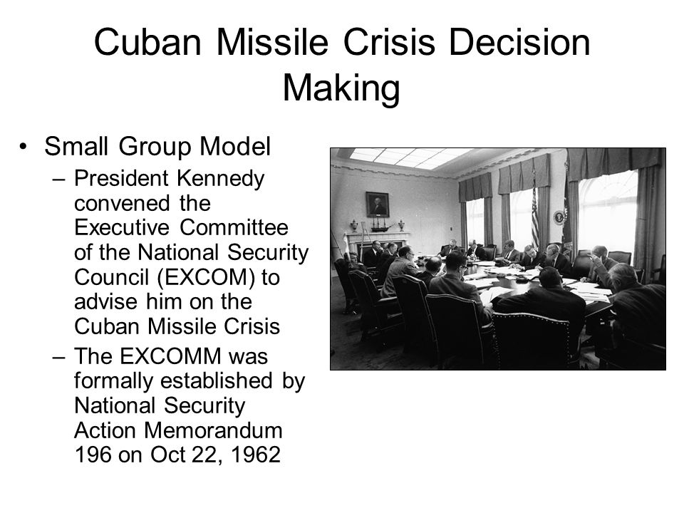 Cuban Missile Crisis Decision Making Small Group Model –President Kennedy convened the Executive Committee of the National Security Council (EXCOM) to