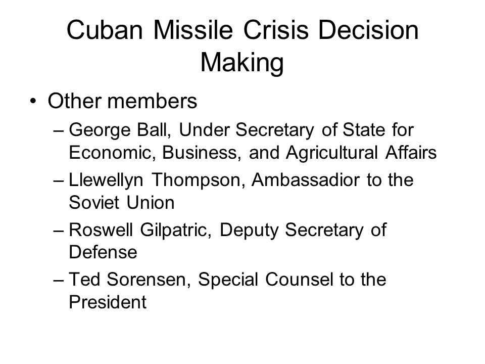 Cuban Missile Crisis Decision Making Other members –George Ball, Under Secretary of State for Economic, Business, and Agricultural Affairs –Llewellyn
