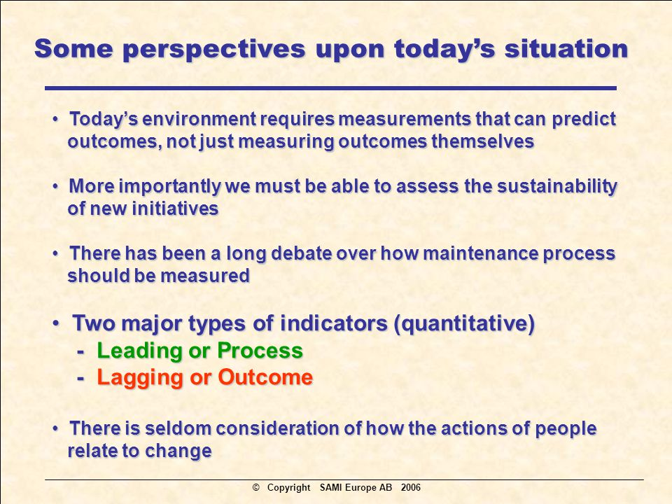 Today's environment requires measurements that can predict Today's environment requires measurements that can predict outcomes, not just measuring outcomes themselves outcomes, not just measuring outcomes themselves More importantly we must be able to assess the sustainability More importantly we must be able to assess the sustainability of new initiatives of new initiatives There has been a long debate over how maintenance process There has been a long debate over how maintenance process should be measured should be measured Two major types of indicators (quantitative) Two major types of indicators (quantitative) - Leading or Process - Leading or Process - Lagging or Outcome - Lagging or Outcome There is seldom consideration of how the actions of people There is seldom consideration of how the actions of people relate to change relate to change Some perspectives upon today's situation © Copyright SAMI Europe AB 2006