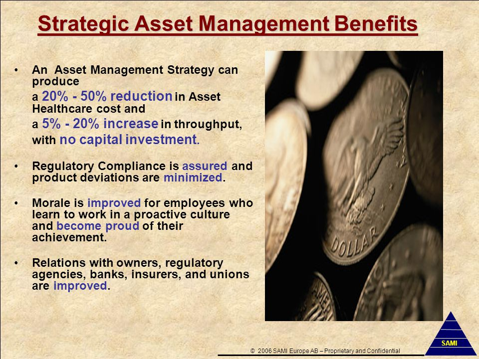 Strategic Asset Management Benefits An Asset Management Strategy can produce a 20% - 50% reduction in Asset Healthcare cost and a 5% - 20% increase in throughput, with no capital investment.