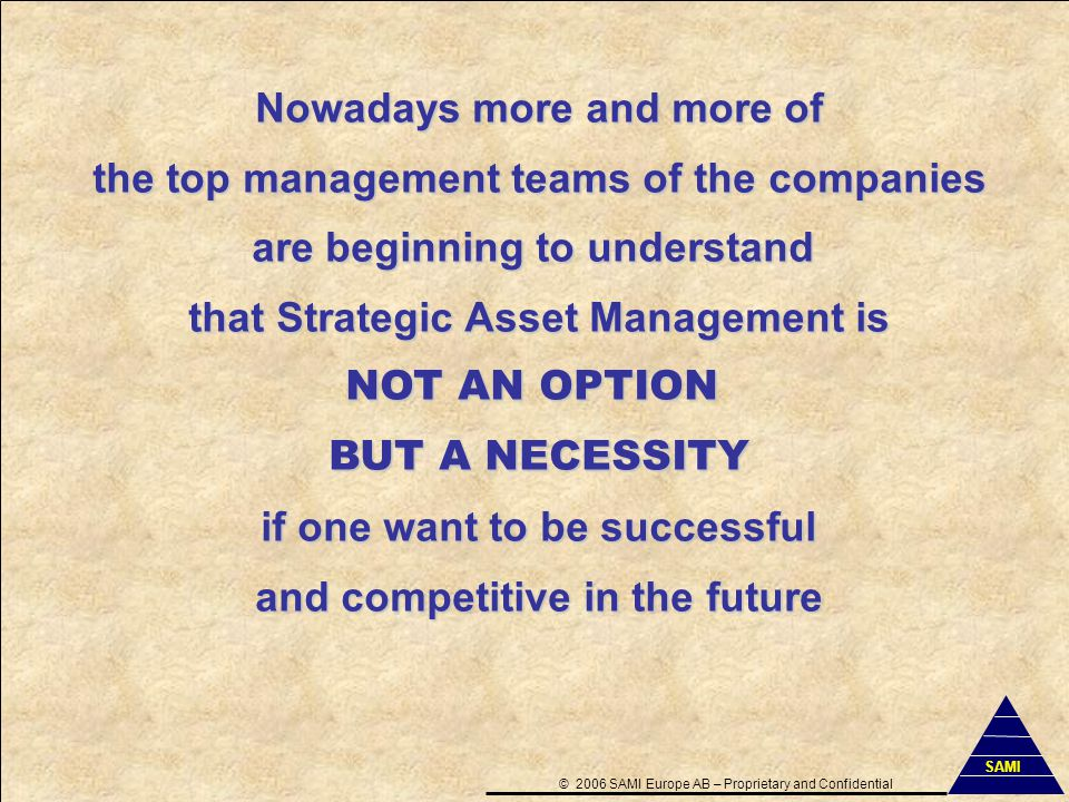 42 Nowadays more and more of the top management teams of the companies are beginning to understand that Strategic Asset Management is NOT AN OPTION BUT A NECESSITY if one want to be successful and competitive in the future ©2006 SAMI Europe AB–Proprietary and Confidential SAMI