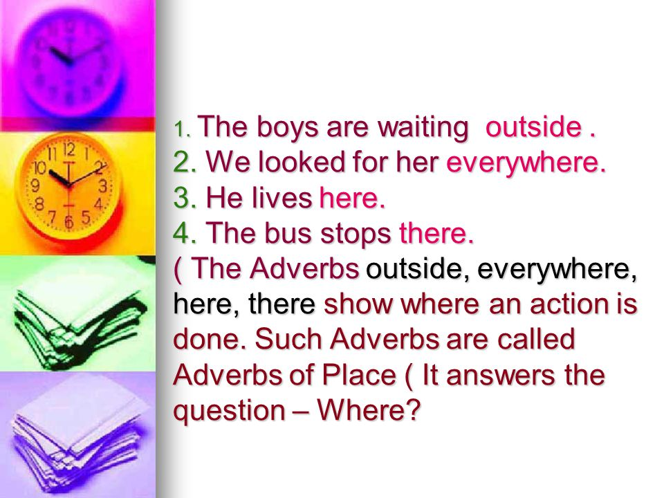 1. The boys are waiting outside. 2. We looked for her everywhere. 3. He lives here. 4. The bus stops there. ( The Adverbs outside, everywhere, here, t