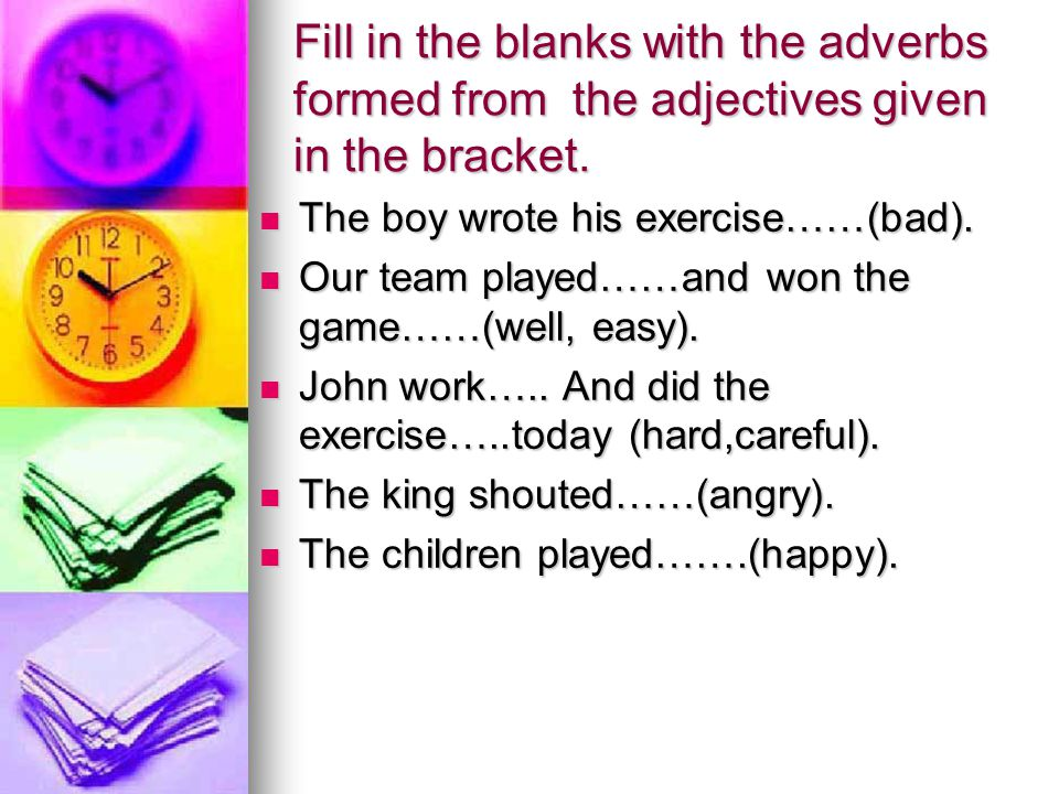 Fill in the blanks with the adverbs formed from the adjectives given in the bracket. The boy wrote his exercise……(bad). The boy wrote his exercise……(b