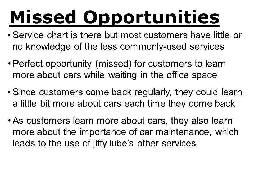 Missed Opportunities Service chart is there but most customers have little or no knowledge of the less commonly-used services Perfect opportunity (missed) for customers to learn more about cars while waiting in the office space Since customers come back regularly, they could learn a little bit more about cars each time they come back As customers learn more about cars, they also learn more about the importance of car maintenance, which leads to the use of jiffy lube's other services