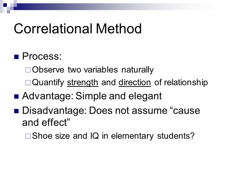 Correlational Method Process:  Observe two variables naturally  Quantify strength and direction of relationship Advantage: Simple and elegant Disadvantage: Does not assume cause and effect  Shoe size and IQ in elementary students
