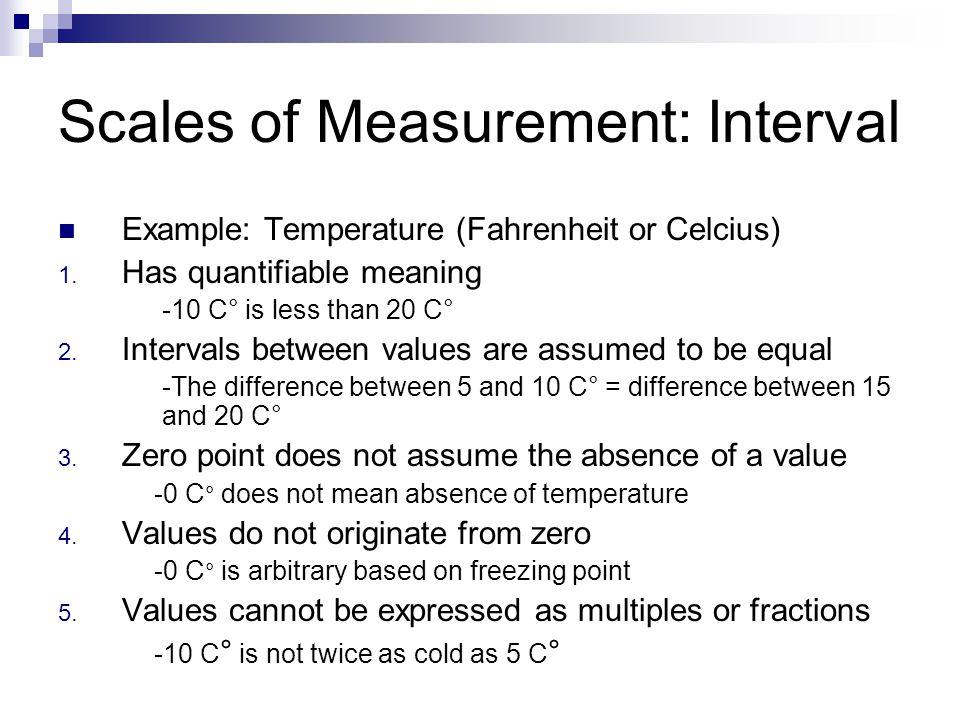 Scales of Measurement: Interval Example: Temperature (Fahrenheit or Celcius) 1.