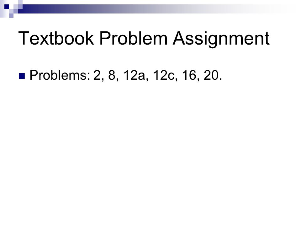 Textbook Problem Assignment Problems: 2, 8, 12a, 12c, 16, 20.