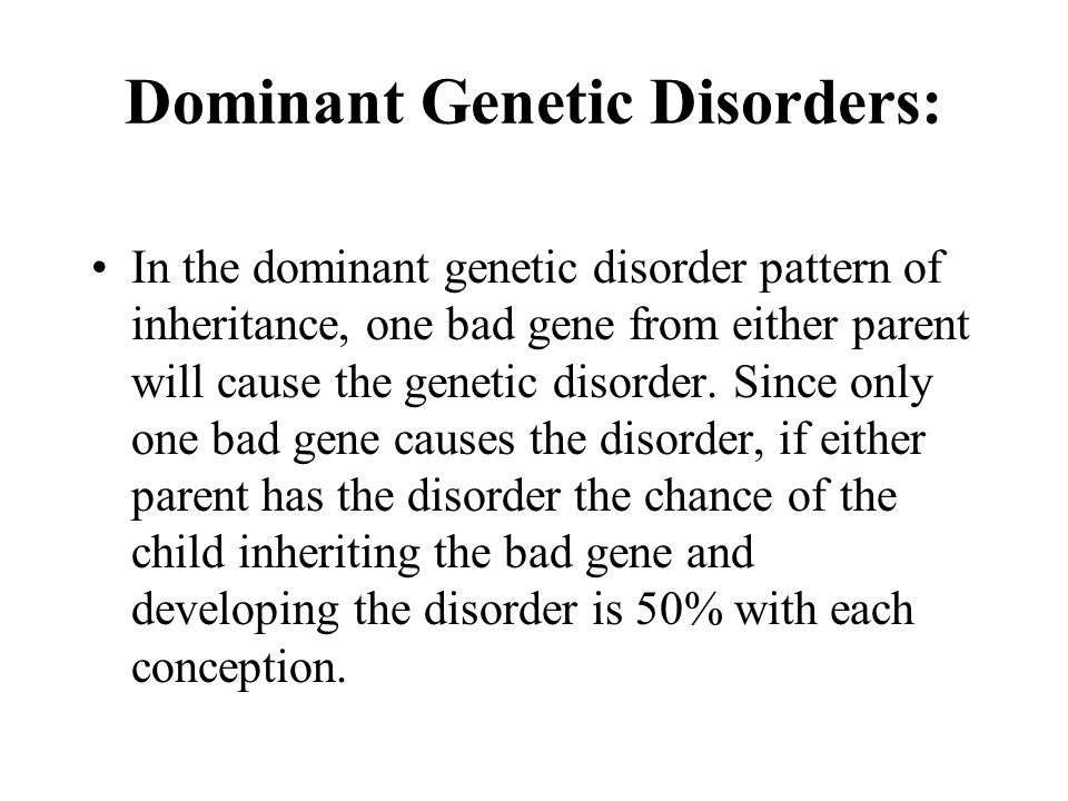 Dominant Genetic Disorders: In the dominant genetic disorder pattern of inheritance, one bad gene from either parent will cause the genetic disorder.