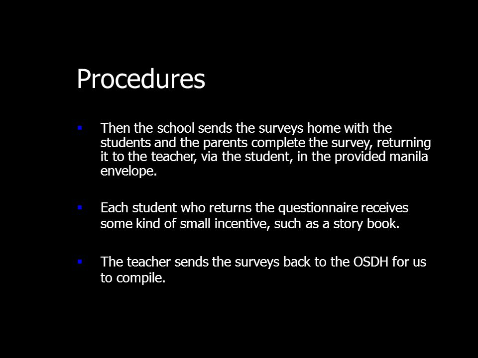 Procedures  Then the school sends the surveys home with the students and the parents complete the survey, returning it to the teacher, via the student, in the provided manila envelope.