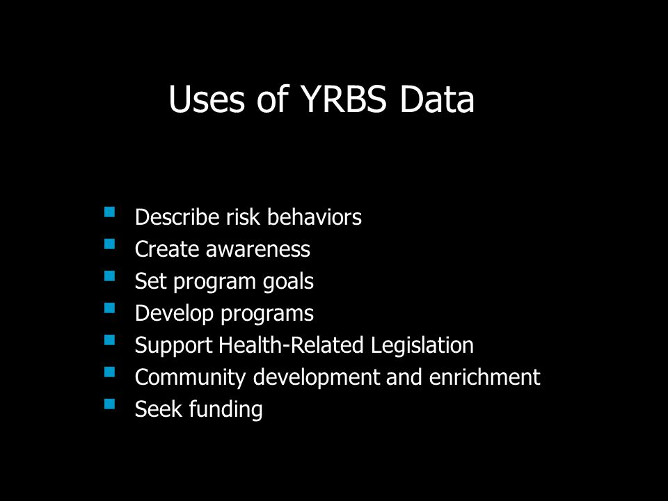 Uses of YRBS Data  Describe risk behaviors  Create awareness  Set program goals  Develop programs  Support Health-Related Legislation  Community development and enrichment  Seek funding