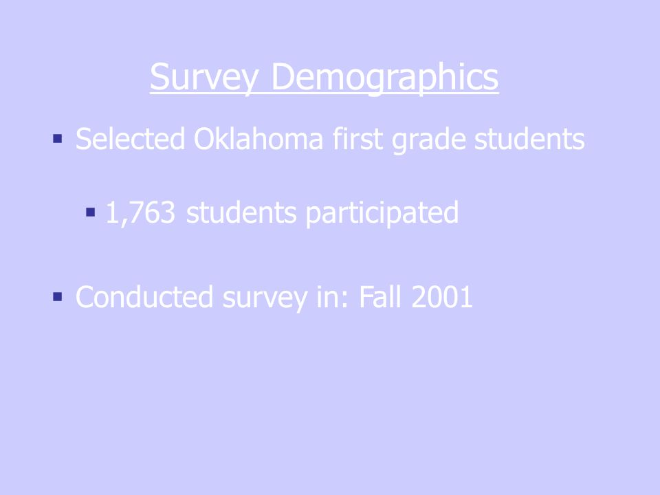 Survey Demographics  Selected Oklahoma first grade students  1,763 students participated  Conducted survey in: Fall 2001