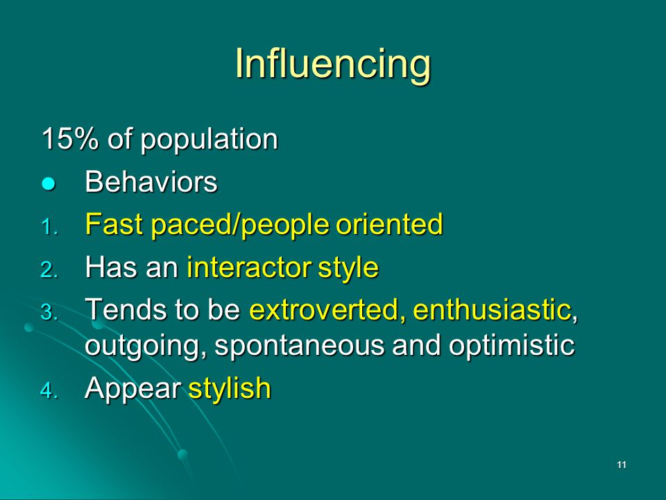 11 Influencing 15% of population Behaviors Behaviors 1. Fast paced/people oriented 2. Has an interactor style 3. Tends to be extroverted, enthusiastic