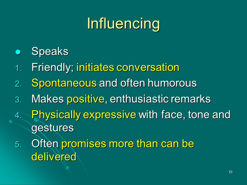 13 Influencing Speaks Speaks 1. Friendly; initiates conversation 2. Spontaneous and often humorous 3. Makes positive, enthusiastic remarks 4. Physical