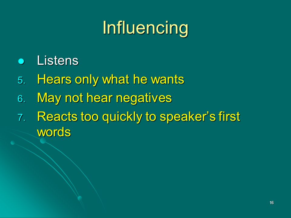 16 Influencing Listens Listens 5. Hears only what he wants 6. May not hear negatives 7. Reacts too quickly to speaker's first words