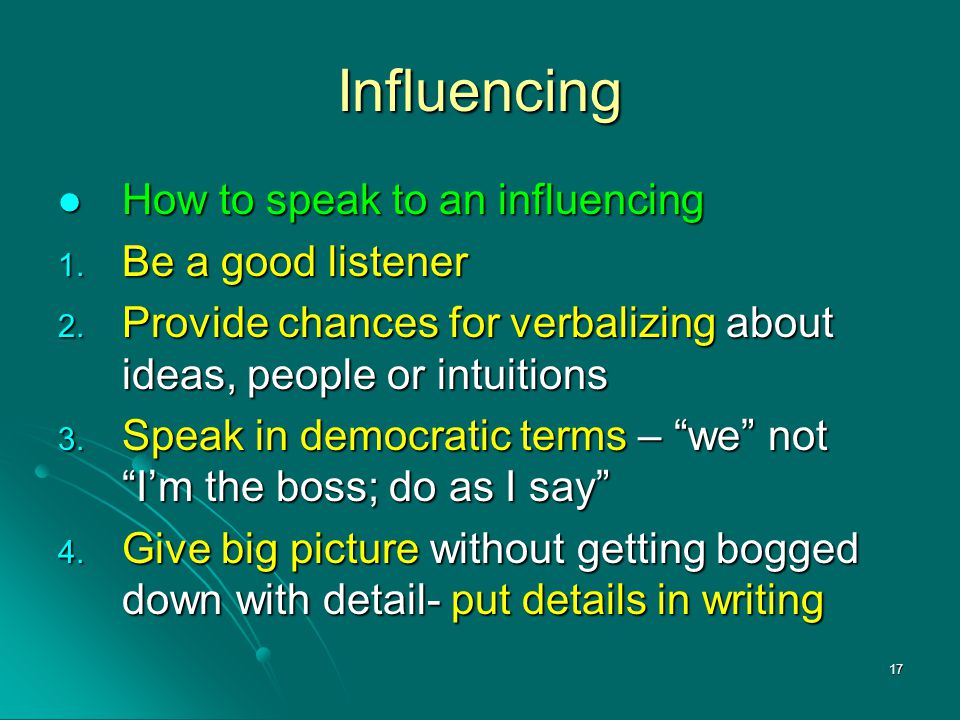 17 Influencing How to speak to an influencing How to speak to an influencing 1. Be a good listener 2. Provide chances for verbalizing about ideas, peo