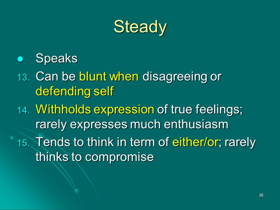 26 Steady Speaks Speaks 13. Can be blunt when disagreeing or defending self 14. Withholds expression of true feelings; rarely expresses much enthusias