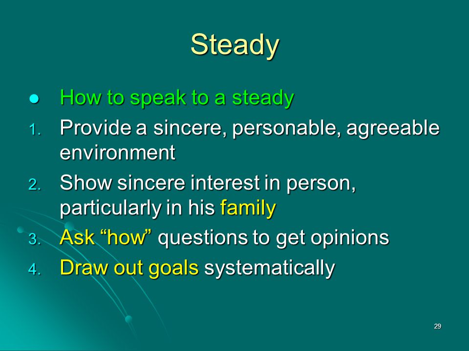 29 Steady How to speak to a steady How to speak to a steady 1. Provide a sincere, personable, agreeable environment 2. Show sincere interest in person