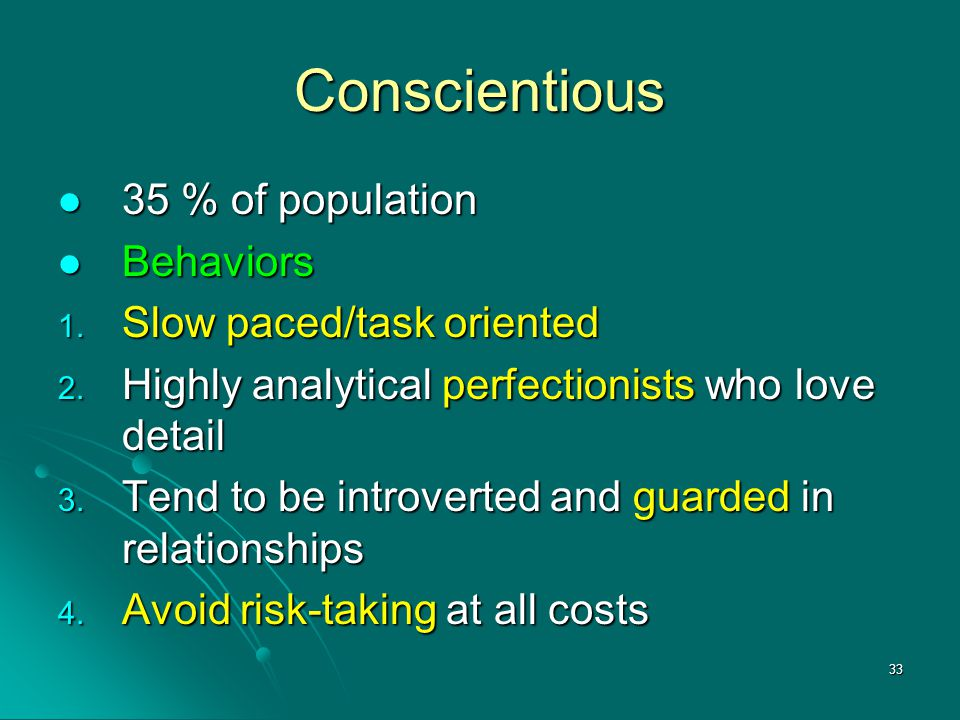33 Conscientious 35 % of population 35 % of population Behaviors Behaviors 1. Slow paced/task oriented 2. Highly analytical perfectionists who love de