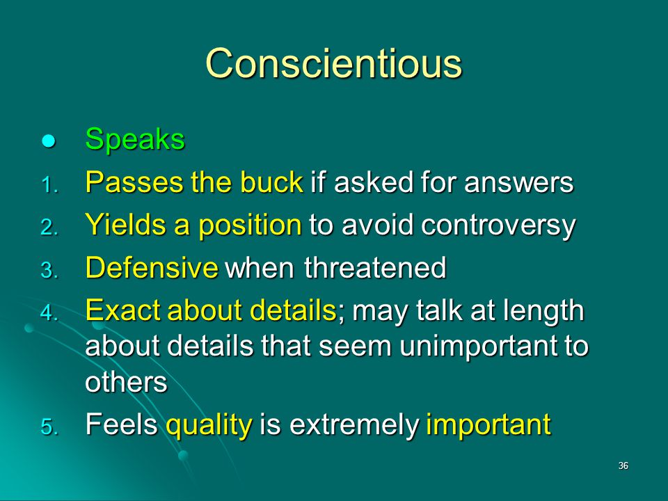 36 Conscientious Speaks Speaks 1. Passes the buck if asked for answers 2. Yields a position to avoid controversy 3. Defensive when threatened 4. Exact