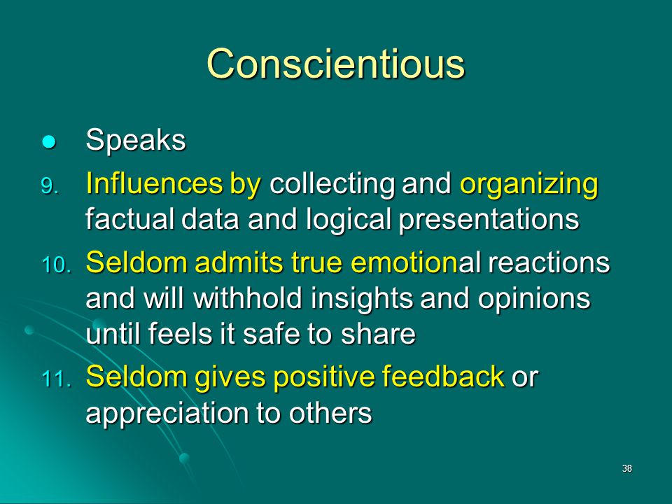 38 Conscientious Speaks Speaks 9. Influences by collecting and organizing factual data and logical presentations 10. Seldom admits true emotional reac