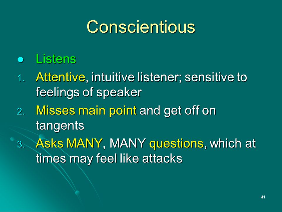 41 Conscientious Listens Listens 1. Attentive, intuitive listener; sensitive to feelings of speaker 2. Misses main point and get off on tangents 3. As