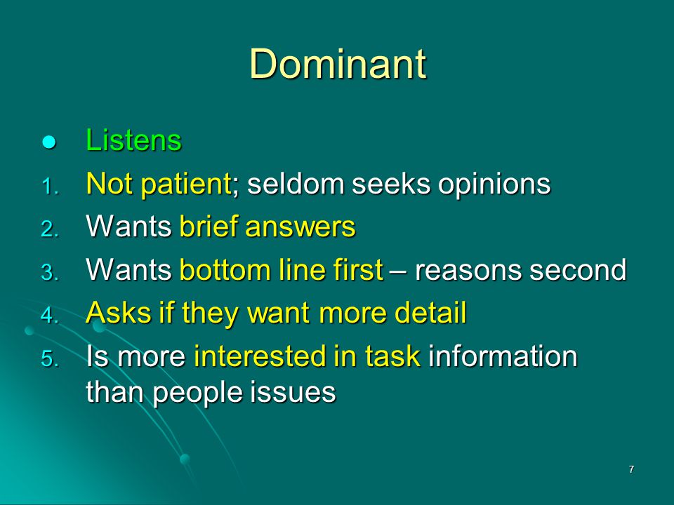 7 Dominant Listens 1. N ot patient; seldom seeks opinions 2. W ants brief answers 3. W ants bottom line first – reasons second 4. A sks if they want m