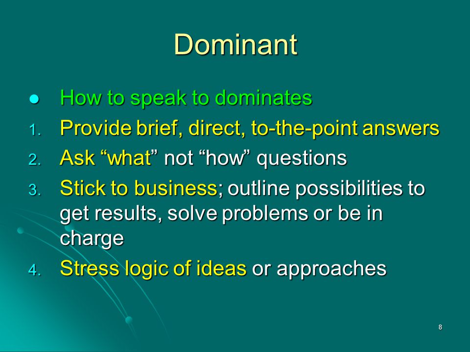 """8 Dominant How to speak to dominates 1. P rovide brief, direct, to-the-point answers 2. A sk """"what"""" not """"how"""" questions 3. S tick to business; outline"""