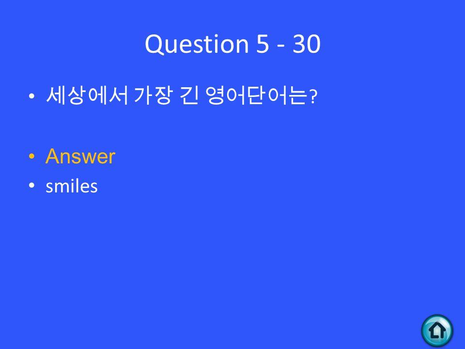 Question 5 - 30 세상에서 가장 긴 영어단어는 ? Answer smiles