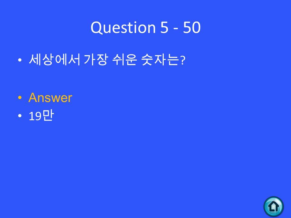 Question 5 - 50 세상에서 가장 쉬운 숫자는 ? Answer 19 만