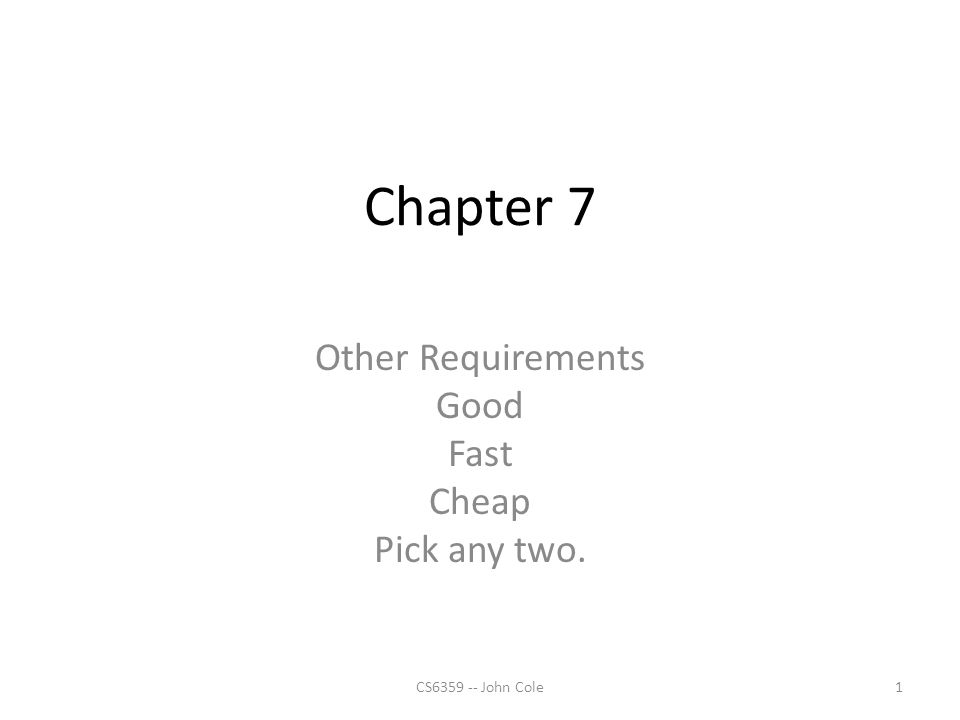 Chapter 7 Other Requirements Good Fast Cheap Pick any two. 1CS6359 -- John Cole