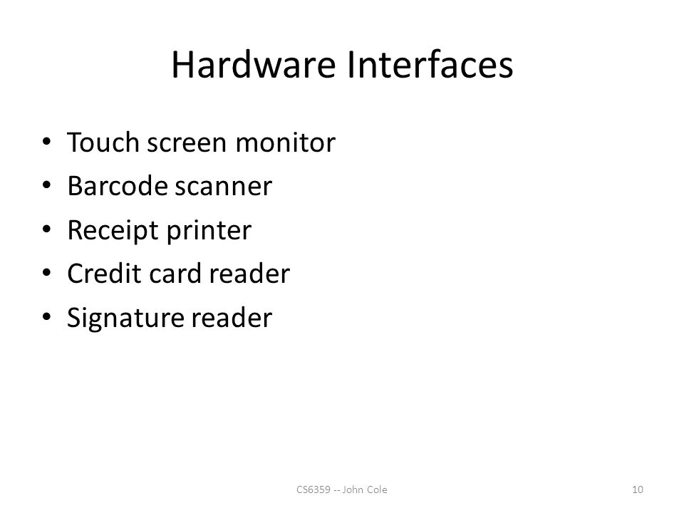 Hardware Interfaces Touch screen monitor Barcode scanner Receipt printer Credit card reader Signature reader 10CS6359 -- John Cole