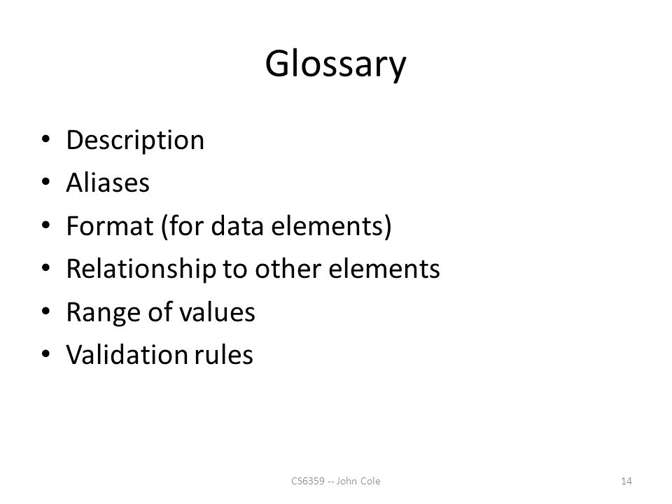 Glossary Description Aliases Format (for data elements) Relationship to other elements Range of values Validation rules 14CS6359 -- John Cole