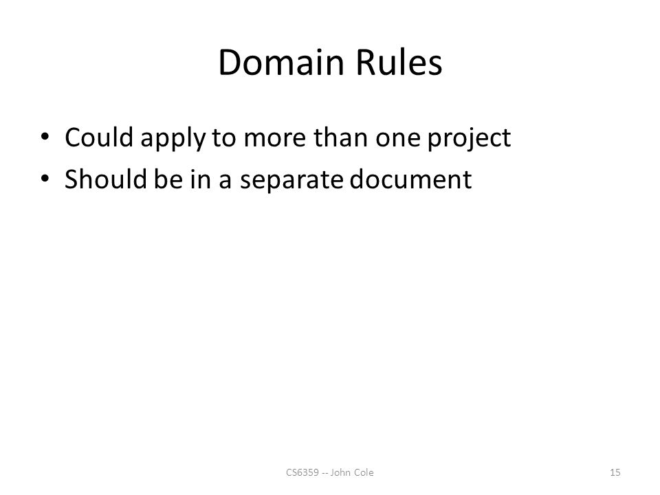 Domain Rules Could apply to more than one project Should be in a separate document 15CS6359 -- John Cole